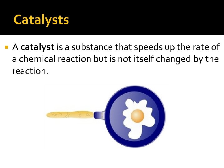 Catalysts A catalyst is a substance that speeds up the rate of a chemical