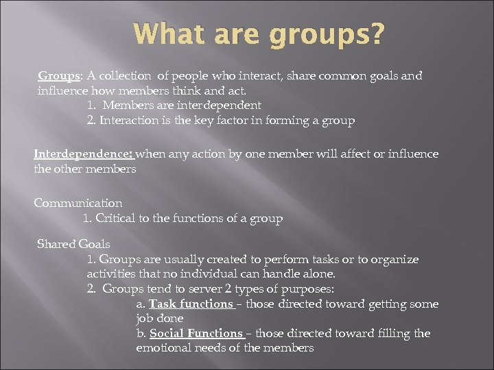 What are groups? Groups: A collection of people who interact, share common goals and