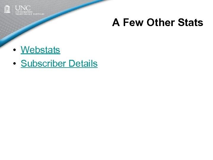 A Few Other Stats • Webstats • Subscriber Details