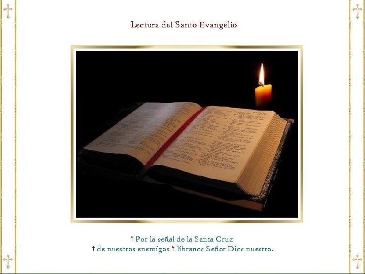 Lectura del Santo Evangelio † Por la señal de la Santa Cruz † de