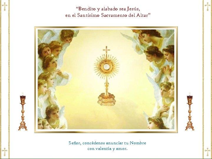 """""""Bendito y alabado sea Jesús, en el Santísimo Sacramento del Altar"""" Señor, concédenos anunciar"""