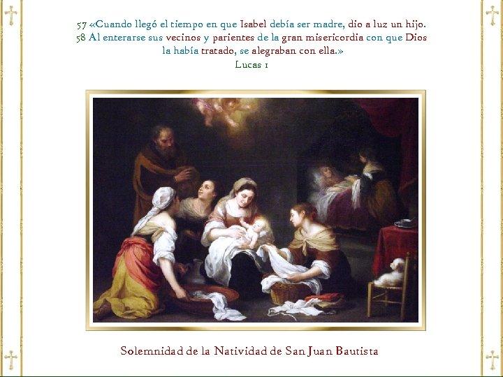 57 «Cuando llegó el tiempo en que Isabel debía ser madre, dio a luz