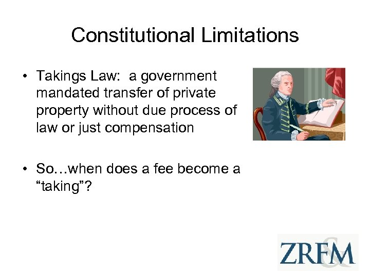 Constitutional Limitations • Takings Law: a government mandated transfer of private property without due