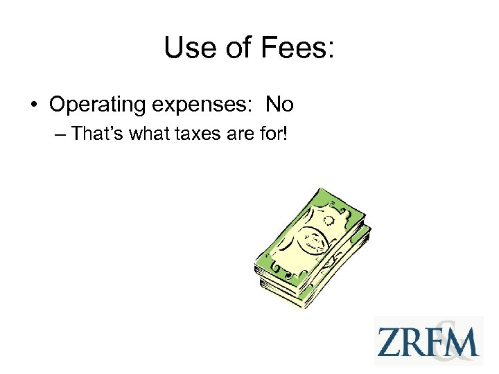 Use of Fees: • Operating expenses: No – That's what taxes are for!