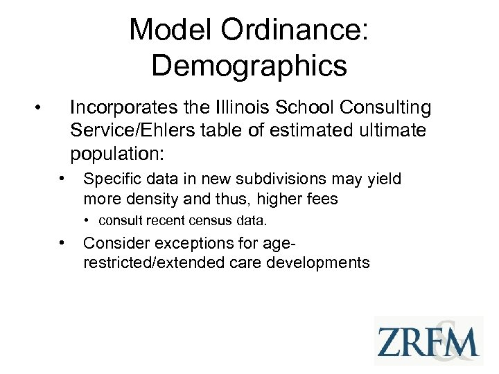Model Ordinance: Demographics • Incorporates the Illinois School Consulting Service/Ehlers table of estimated ultimate