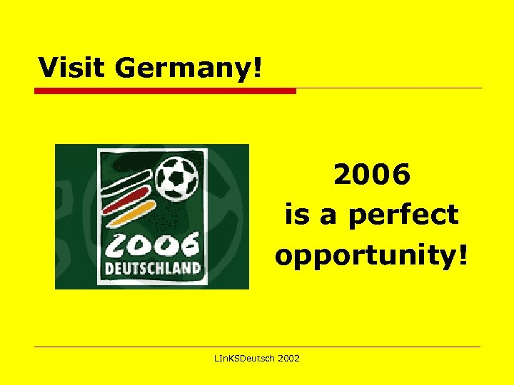 Visit Germany! 2006 is a perfect opportunity! LIn. KSDeutsch 2002