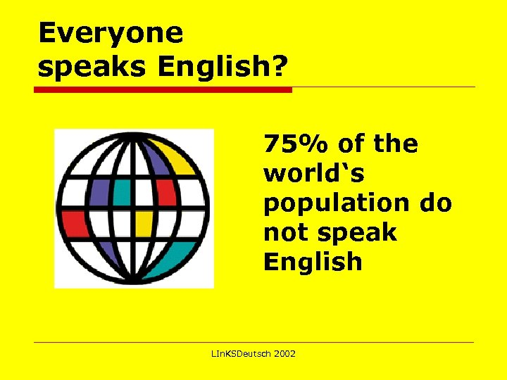 Everyone speaks English? 75% of the world's population do not speak English LIn. KSDeutsch