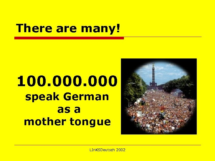 There are many! 100. 000 speak German as a mother tongue LIn. KSDeutsch 2002