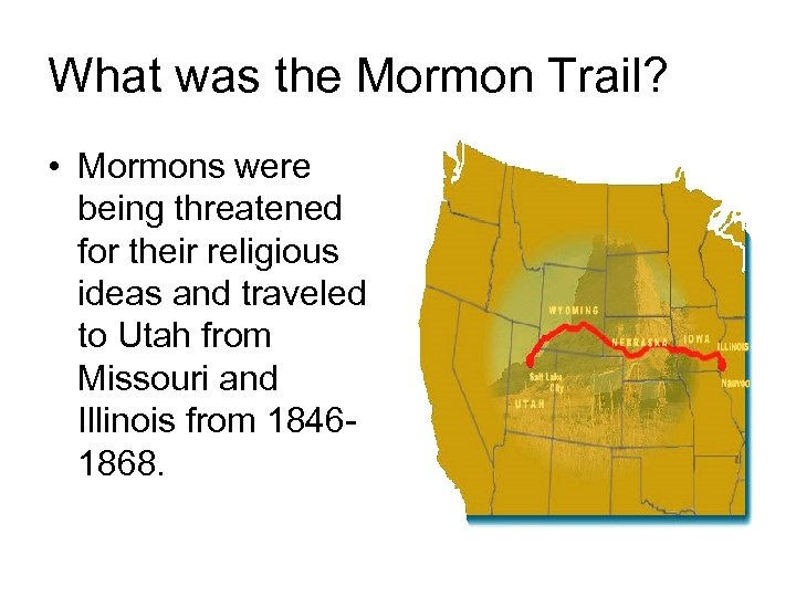 What was the Mormon Trail? • Mormons were being threatened for their religious ideas