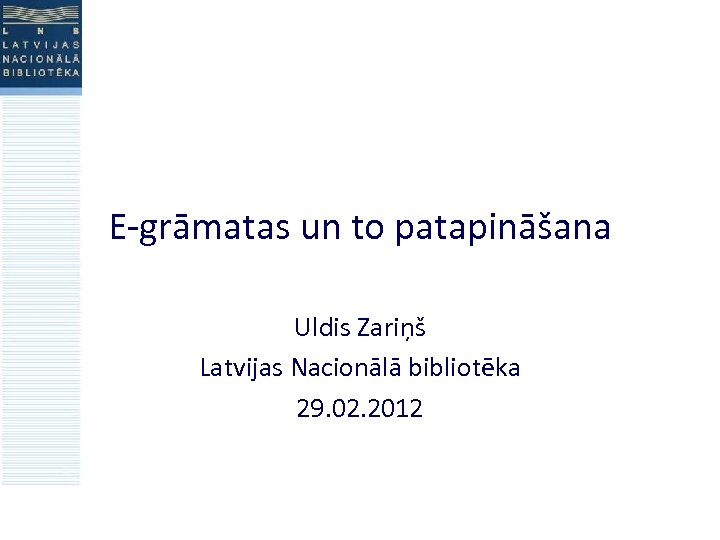 E-grāmatas un to patapināšana Uldis Zariņš Latvijas Nacionālā bibliotēka 29. 02. 2012