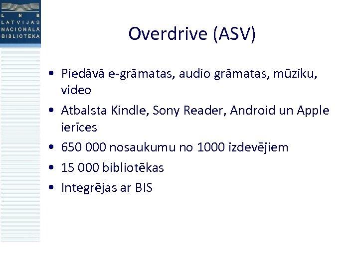 Overdrive (ASV) • Piedāvā e-grāmatas, audio grāmatas, mūziku, video • Atbalsta Kindle, Sony Reader,