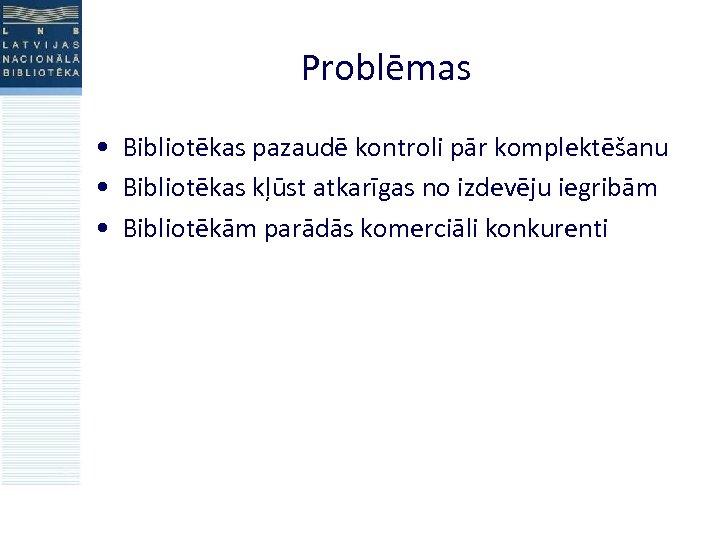 Problēmas • Bibliotēkas pazaudē kontroli pār komplektēšanu • Bibliotēkas kļūst atkarīgas no izdevēju iegribām