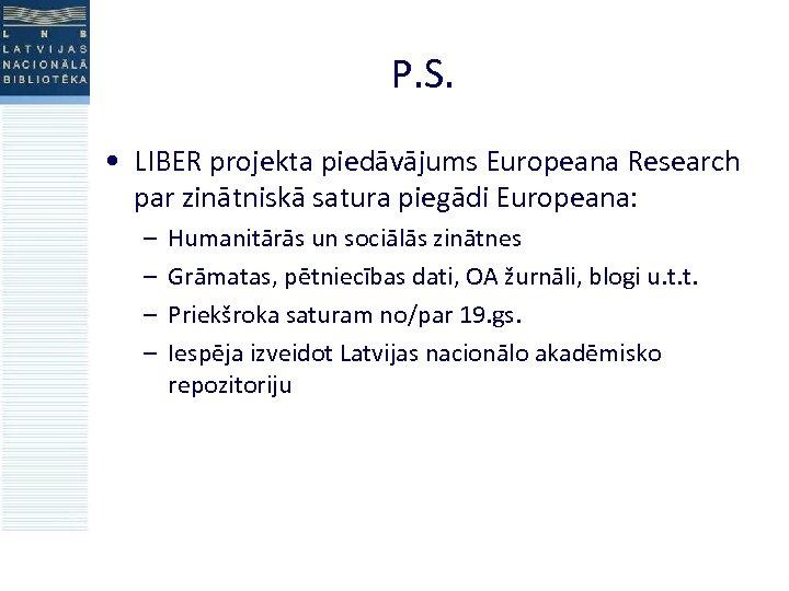 P. S. • LIBER projekta piedāvājums Europeana Research par zinātniskā satura piegādi Europeana: –
