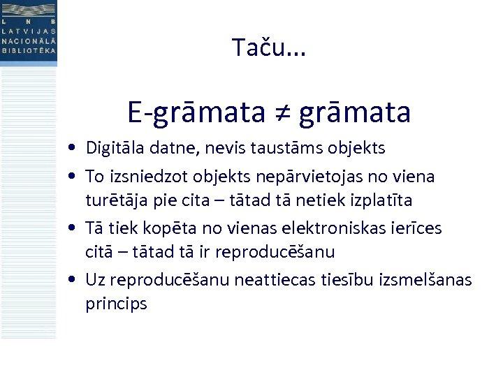 Taču. . . E-grāmata ≠ grāmata • Digitāla datne, nevis taustāms objekts • To