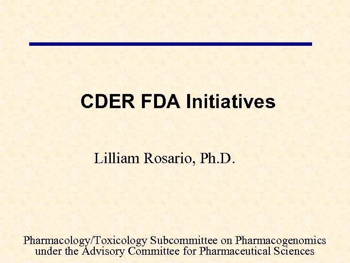 CDER FDA Initiatives Lilliam Rosario, Ph. D. Pharmacology/Toxicology Subcommittee on Pharmacogenomics under the Advisory