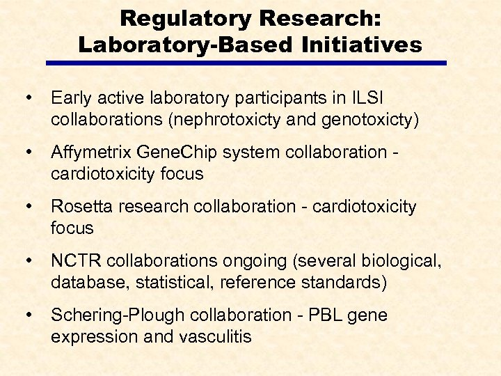 Regulatory Research: Laboratory-Based Initiatives • Early active laboratory participants in ILSI collaborations (nephrotoxicty and