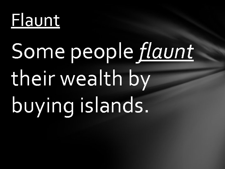 Flaunt Some people flaunt their wealth by buying islands.