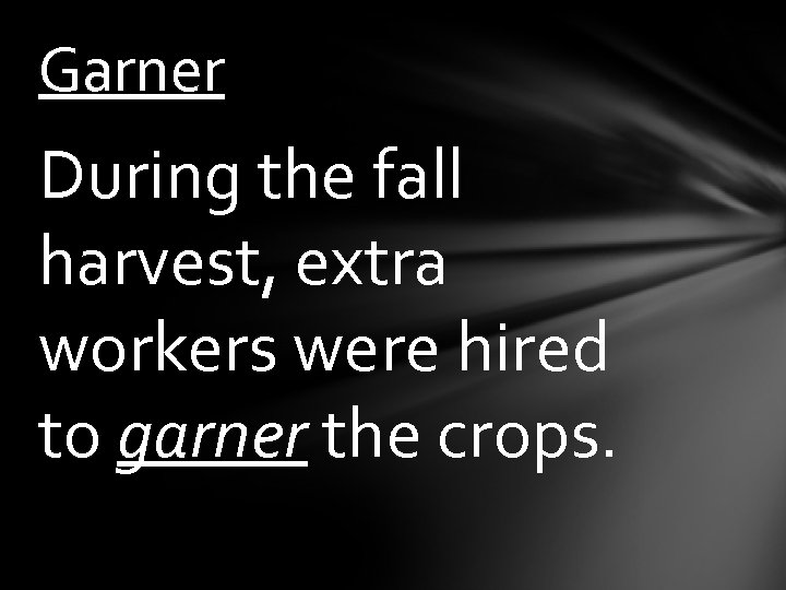 Garner During the fall harvest, extra workers were hired to garner the crops.