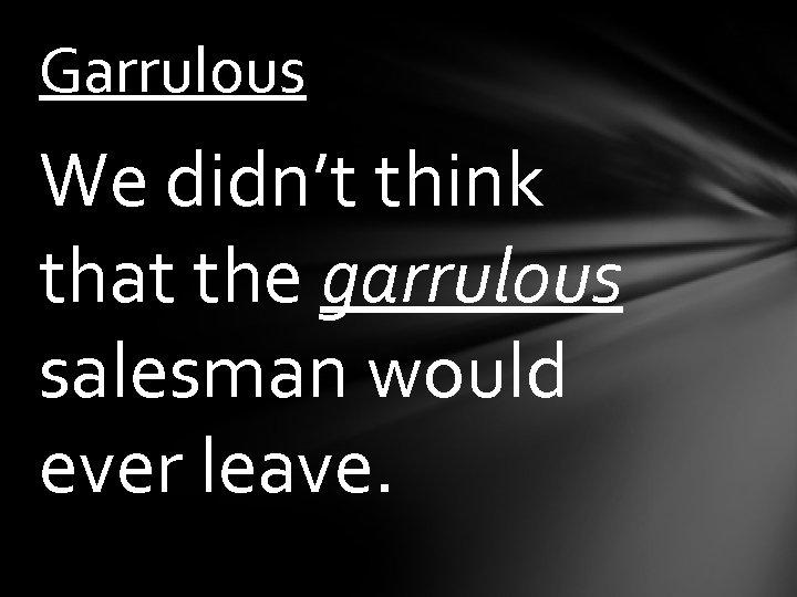Garrulous We didn't think that the garrulous salesman would ever leave.