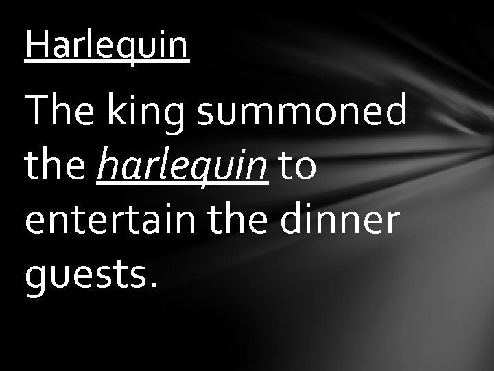 Harlequin The king summoned the harlequin to entertain the dinner guests.