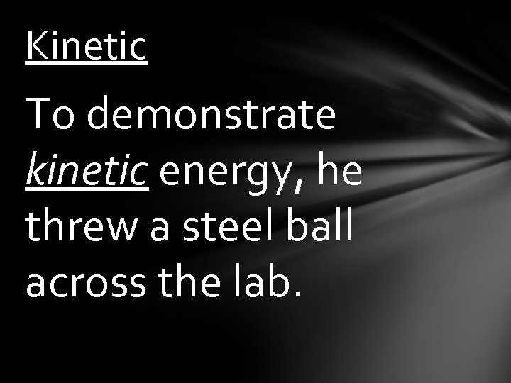 Kinetic To demonstrate kinetic energy, he threw a steel ball across the lab.