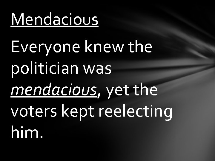 Mendacious Everyone knew the politician was mendacious, yet the voters kept reelecting him.