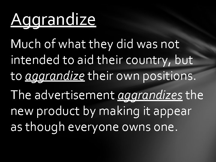 Aggrandize Much of what they did was not intended to aid their country, but