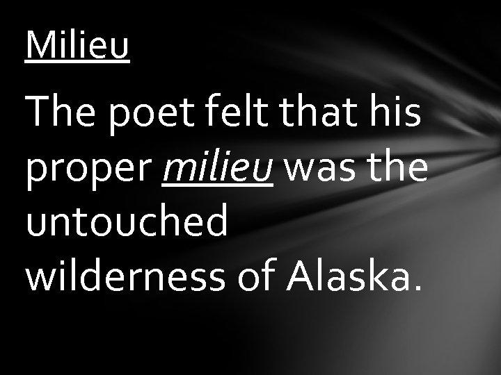 Milieu The poet felt that his proper milieu was the untouched wilderness of Alaska.