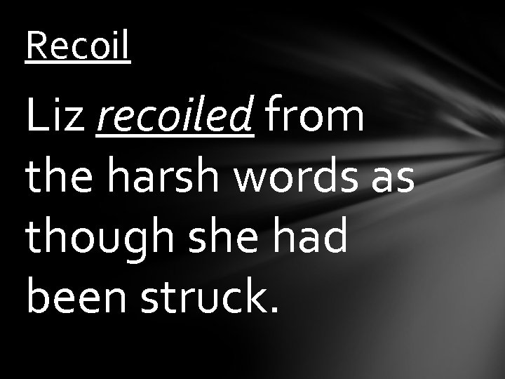 Recoil Liz recoiled from the harsh words as though she had been struck.