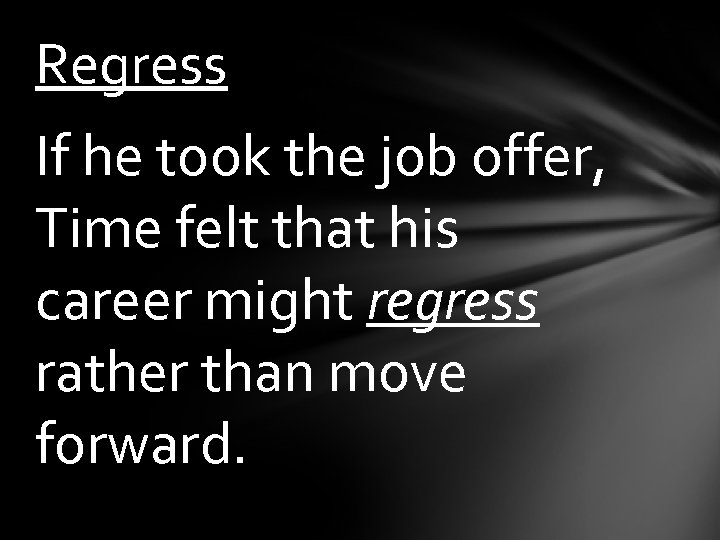 Regress If he took the job offer, Time felt that his career might regress