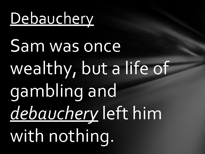 Debauchery Sam was once wealthy, but a life of gambling and debauchery left him