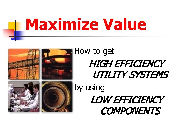 Maximize Value How to get HIGH EFFICIENCY UTILITY SYSTEMS by using LOW EFFICIENCY COMPONENTS