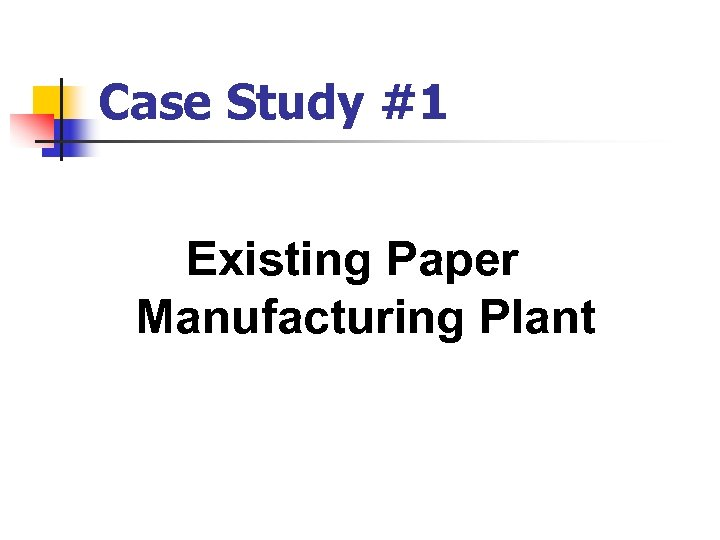Case Study #1 Existing Paper Manufacturing Plant