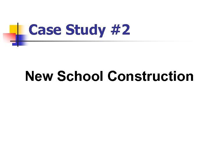 Case Study #2 New School Construction