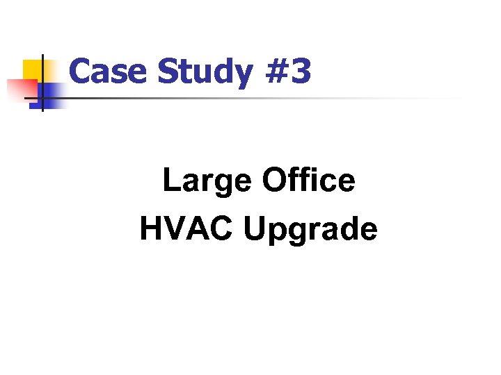Case Study #3 Large Office HVAC Upgrade