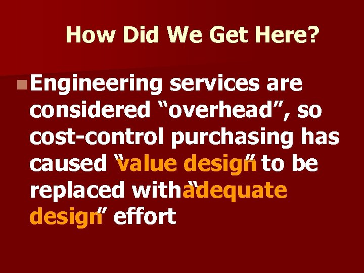 """How Did We Get Here? n Engineering services are considered """"overhead"""", so cost-control purchasing"""