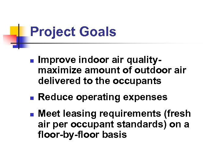 Project Goals n n n Improve indoor air qualitymaximize amount of outdoor air delivered
