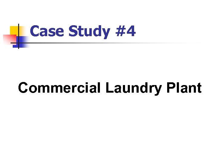 Case Study #4 Commercial Laundry Plant