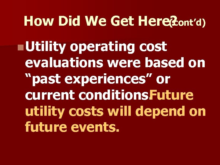 How Did We Get Here? (cont'd) n Utility operating cost evaluations were based on