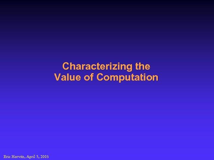 Characterizing the Value of Computation Eric Horvitz, April 5, 2003