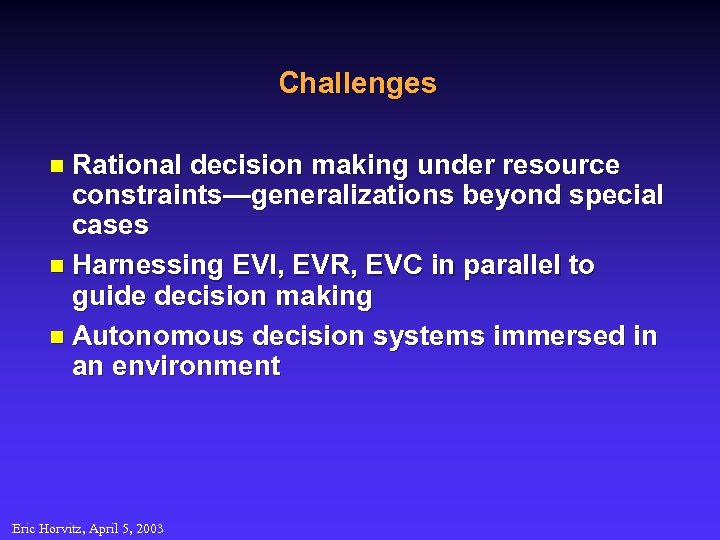 Challenges n Rational decision making under resource constraints—generalizations beyond special cases n Harnessing EVI,