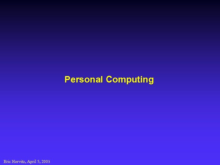 Personal Computing Eric Horvitz, April 5, 2003
