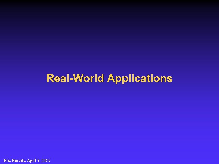 Real-World Applications Eric Horvitz, April 5, 2003