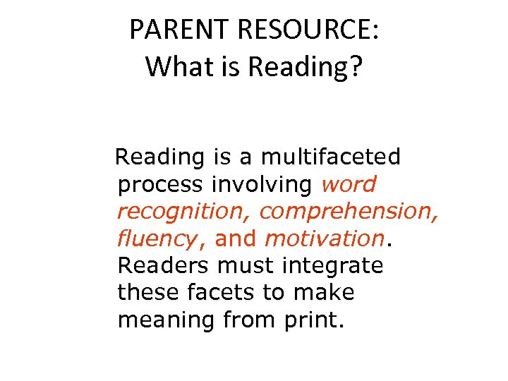 PARENT RESOURCE: What is Reading? Reading is a multifaceted process involving word recognition, comprehension,