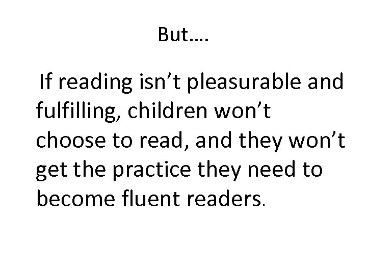 But…. If reading isn't pleasurable and fulfilling, children won't choose to read, and they