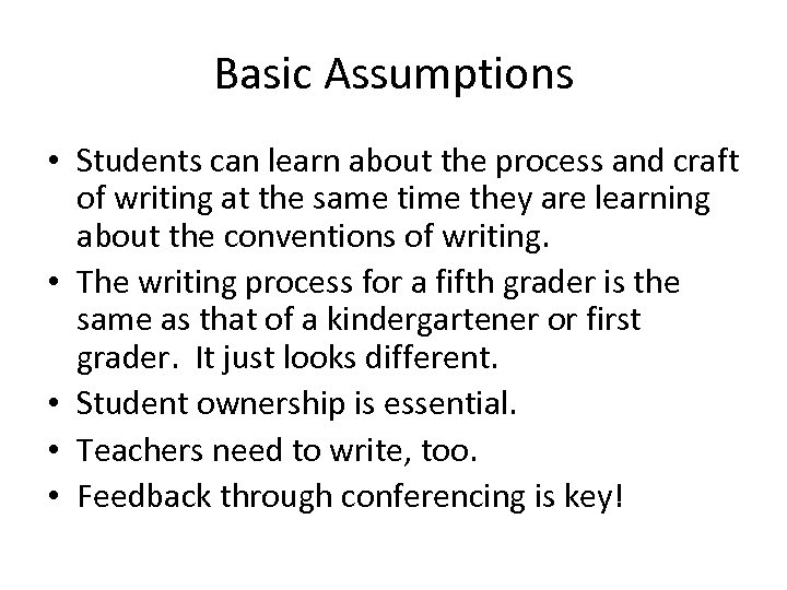 Basic Assumptions • Students can learn about the process and craft of writing at