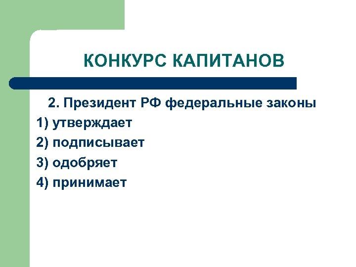 КОНКУРС КАПИТАНОВ 2. Президент РФ федеральные законы 1) утверждает 2) подписывает 3) одобряет 4)