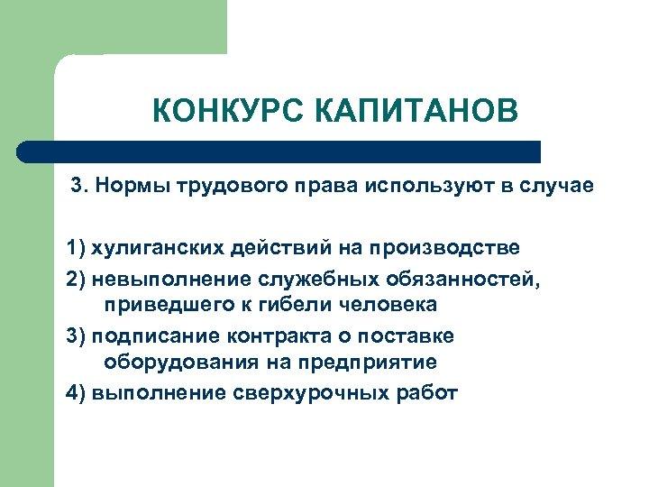 КОНКУРС КАПИТАНОВ 3. Нормы трудового права используют в случае 1) хулиганских действий на производстве