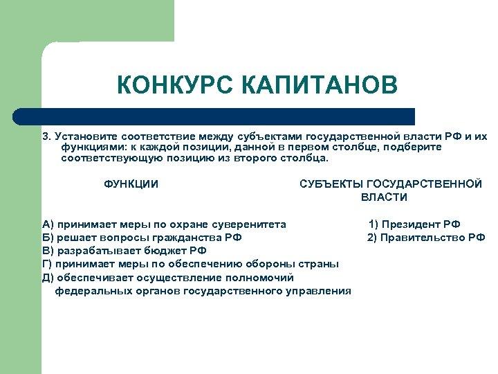 КОНКУРС КАПИТАНОВ 3. Установите соответствие между субъектами государственной власти РФ и их функциями: к