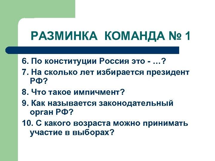 РАЗМИНКА КОМАНДА № 1 6. По конституции Россия это - …? 7. На сколько